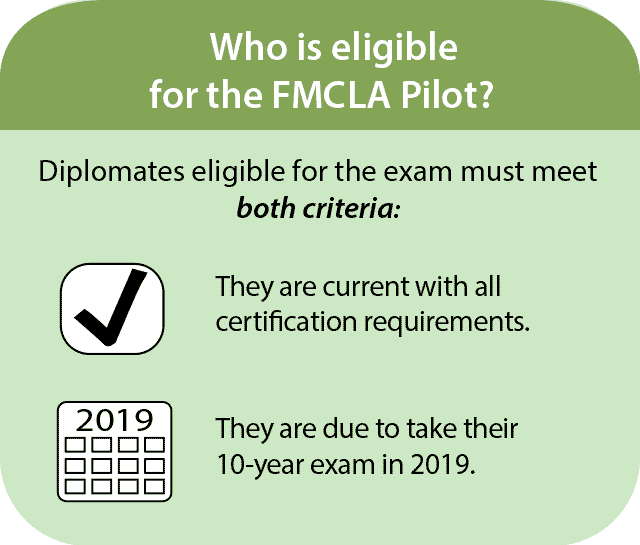 Who is eligible for the FMCLA pilot? Diplomates eligible for the exam must meet both criteria: they are current with all certification requirements, and they are due to take their ten-year exam in 2019.