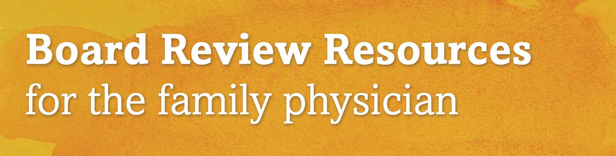 Board Review Resources for the family physician