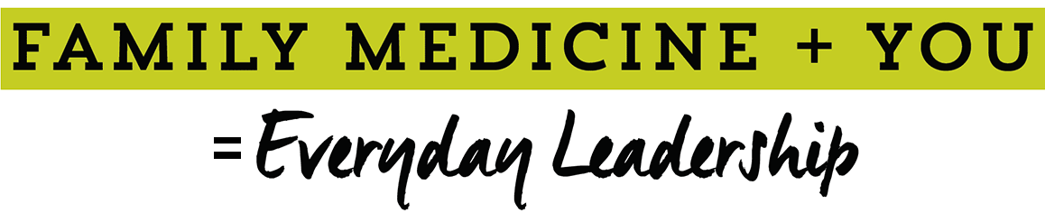 Family Medicine + You = Everyday Leadership