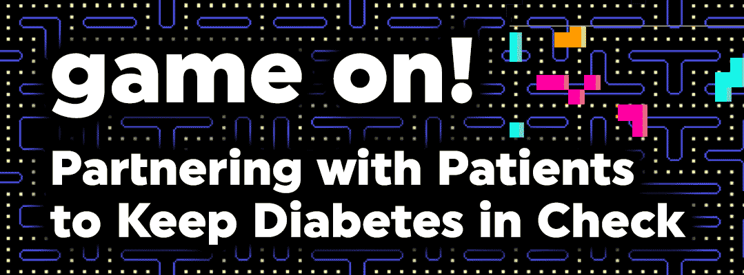game on! Partnering with Patients to Keep Diabetes in Check