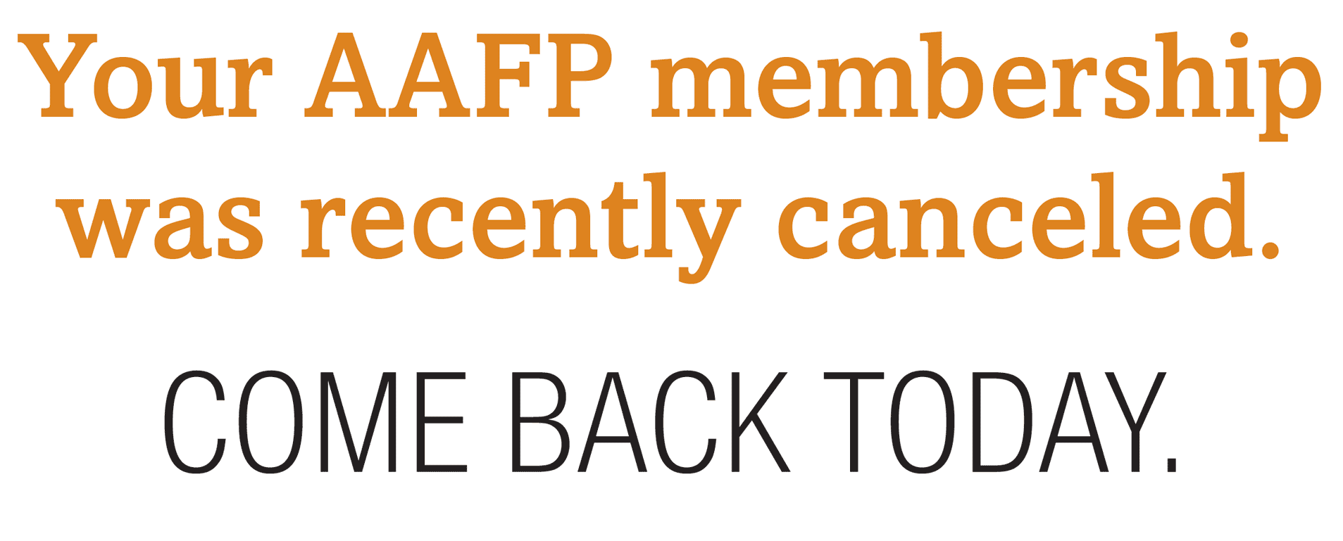 Your AAFP membership was recently canceled. COME BACK TODAY.